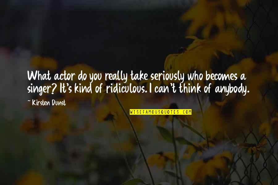 I Can Do It Quotes By Kirsten Dunst: What actor do you really take seriously who