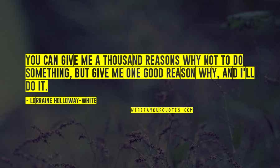 I Can Do It Quotes By Lorraine Holloway-White: You can give me a thousand reasons why
