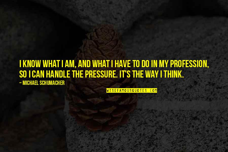 I Can Do It Quotes By Michael Schumacher: I know what I am, and what I