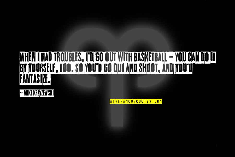I Can Do It Quotes By Mike Krzyzewski: When I had troubles, I'd go out with