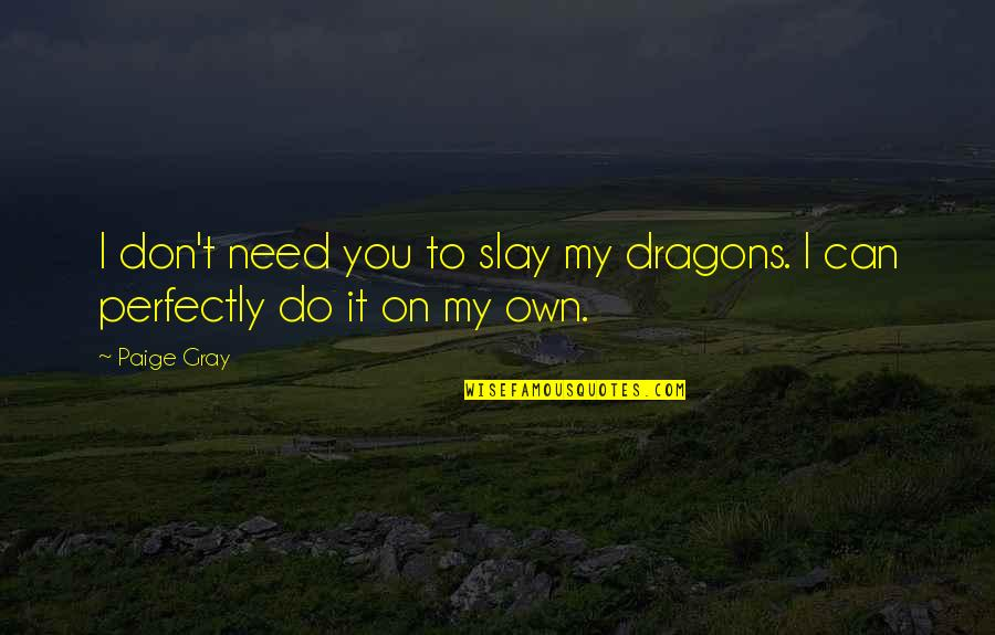 I Can Do It Quotes By Paige Gray: I don't need you to slay my dragons.