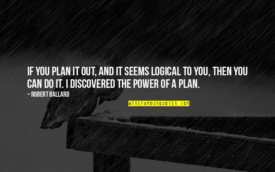 I Can Do It Quotes By Robert Ballard: If you plan it out, and it seems