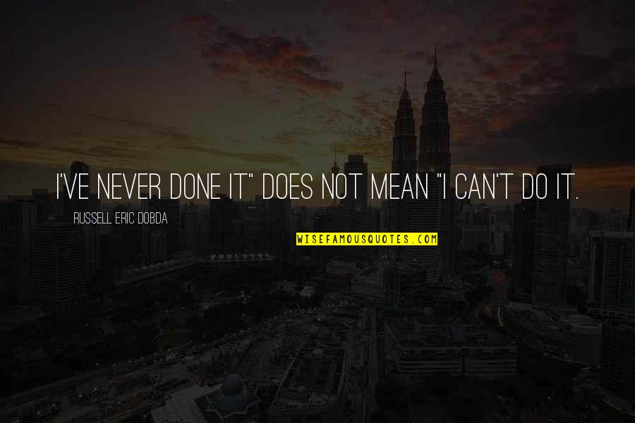 """I Can Do It Quotes By Russell Eric Dobda: I've never done it"""" does not mean """"I"""
