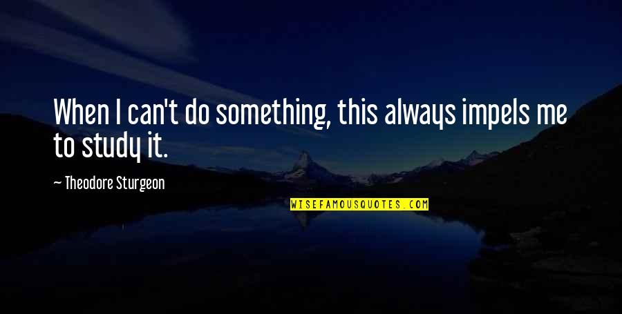 I Can Do It Quotes By Theodore Sturgeon: When I can't do something, this always impels