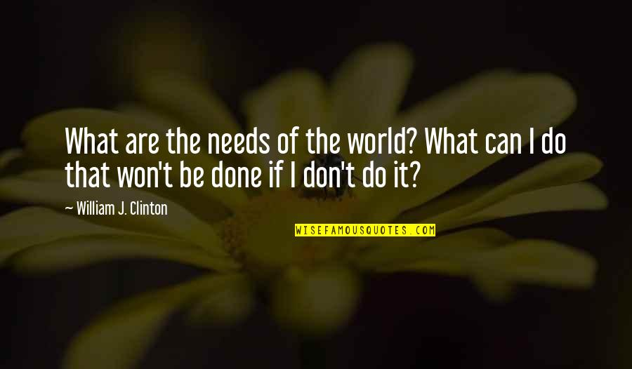 I Can Do It Quotes By William J. Clinton: What are the needs of the world? What
