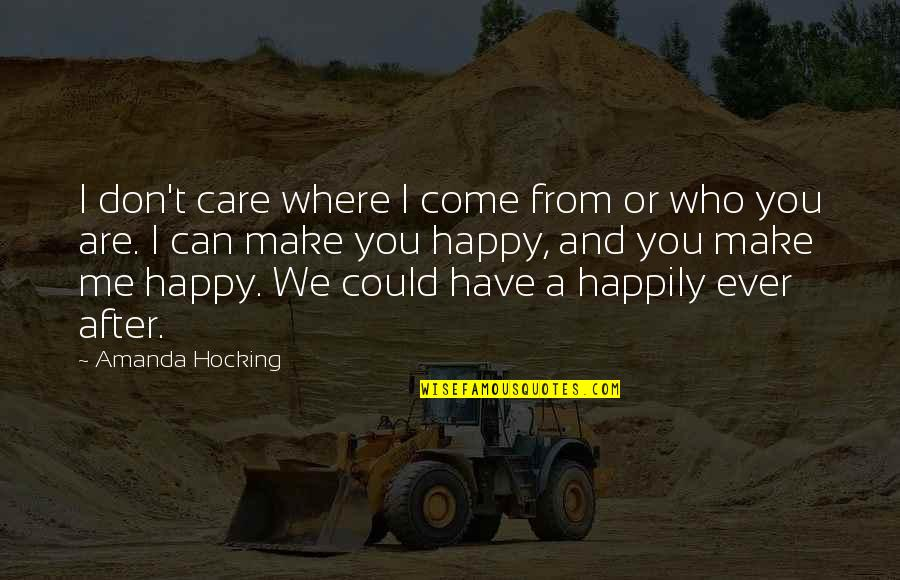 I Can Make You Happy Quotes By Amanda Hocking: I don't care where I come from or