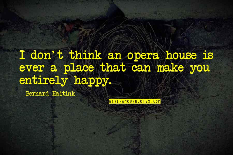 I Can Make You Happy Quotes By Bernard Haitink: I don't think an opera house is ever
