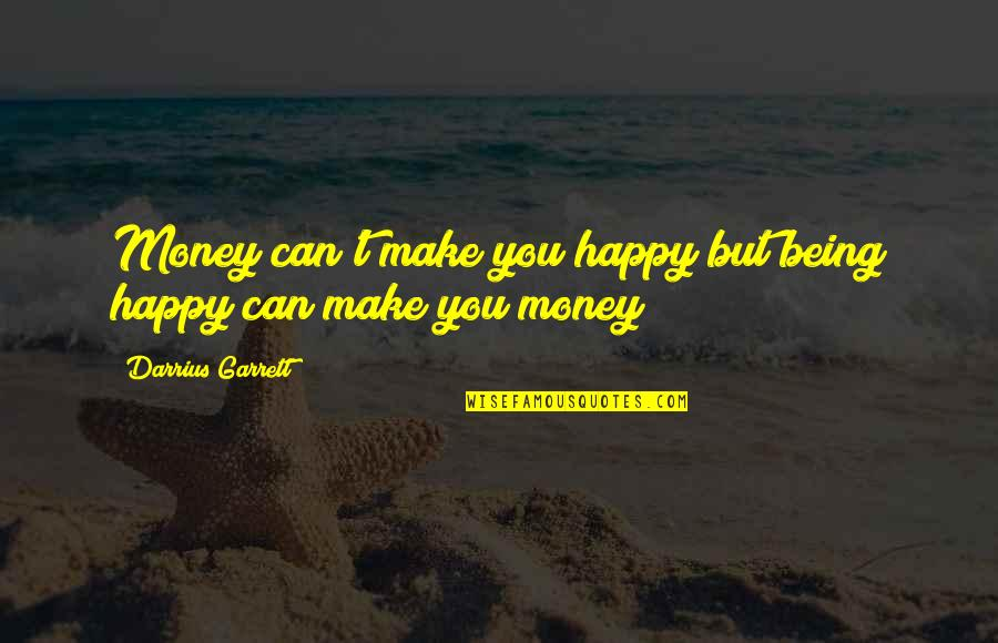I Can Make You Happy Quotes By Darrius Garrett: Money can't make you happy but being happy