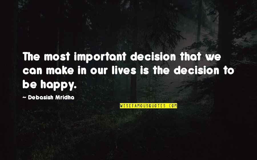 I Can Make You Happy Quotes By Debasish Mridha: The most important decision that we can make
