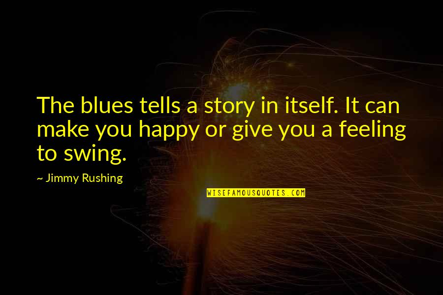 I Can Make You Happy Quotes By Jimmy Rushing: The blues tells a story in itself. It