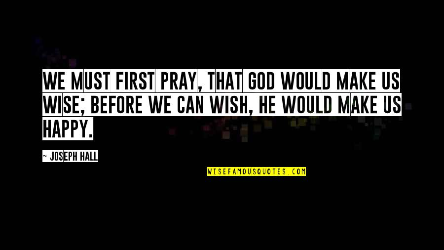 I Can Make You Happy Quotes By Joseph Hall: We must first pray, that God would make