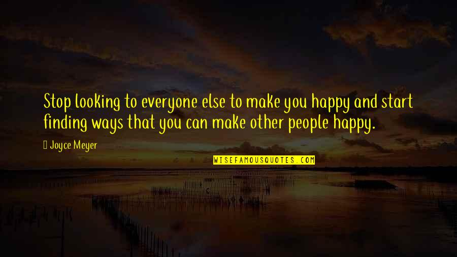 I Can Make You Happy Quotes By Joyce Meyer: Stop looking to everyone else to make you