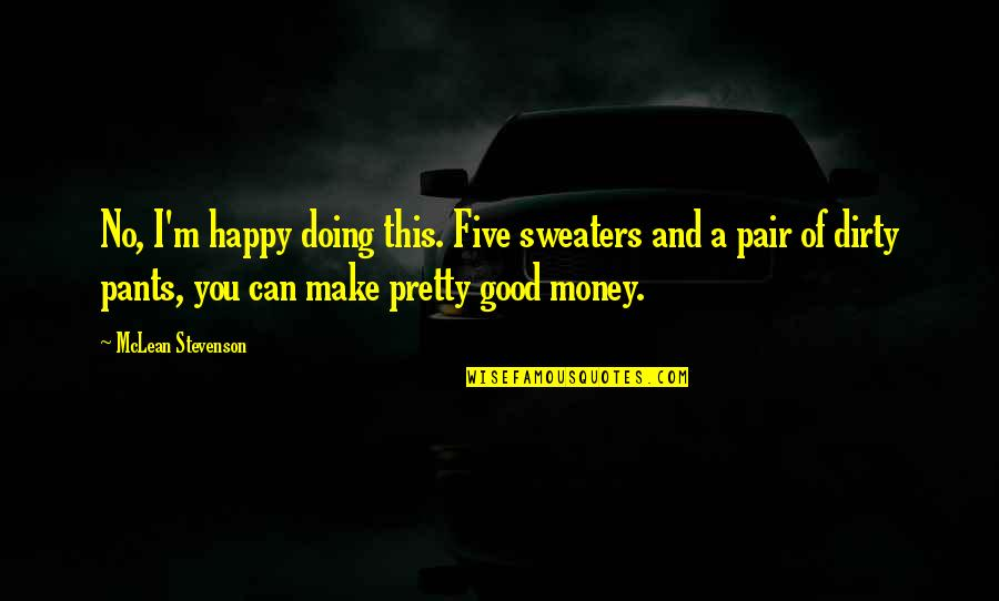 I Can Make You Happy Quotes By McLean Stevenson: No, I'm happy doing this. Five sweaters and