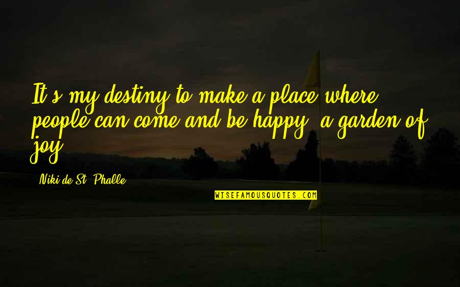 I Can Make You Happy Quotes By Niki De St. Phalle: It's my destiny to make a place where