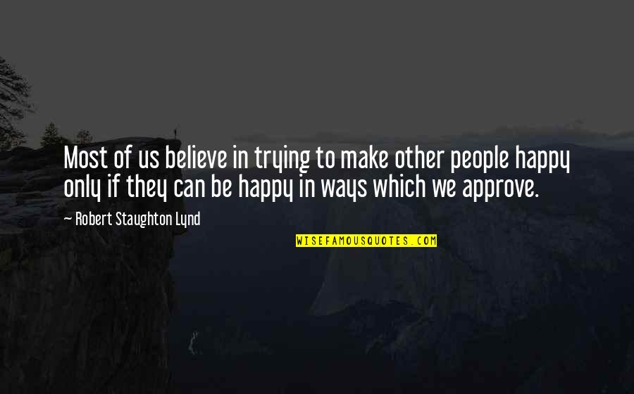 I Can Make You Happy Quotes By Robert Staughton Lynd: Most of us believe in trying to make