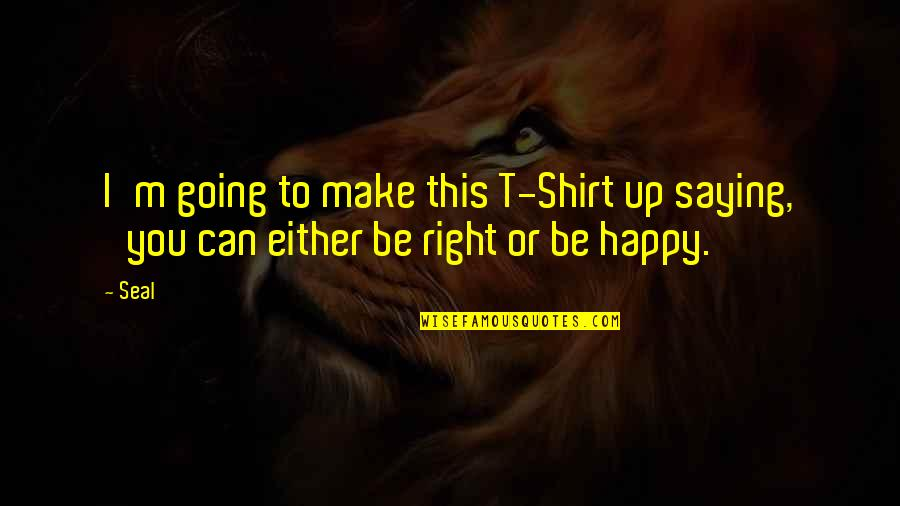 I Can Make You Happy Quotes By Seal: I'm going to make this T-Shirt up saying,
