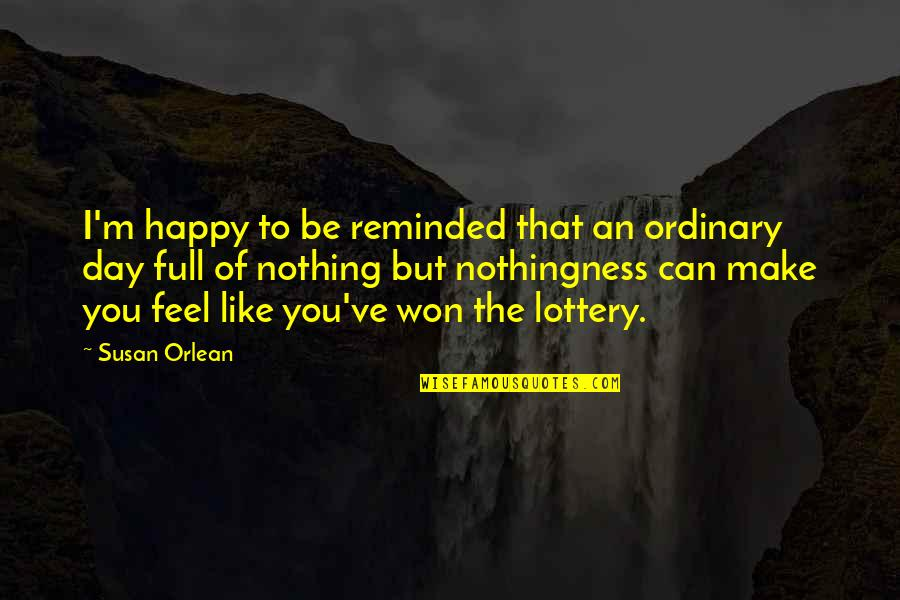 I Can Make You Happy Quotes By Susan Orlean: I'm happy to be reminded that an ordinary