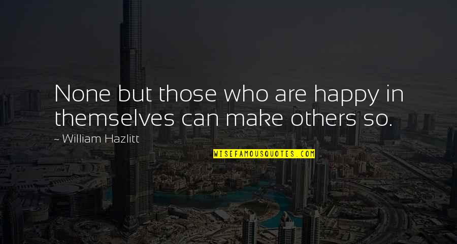 I Can Make You Happy Quotes By William Hazlitt: None but those who are happy in themselves