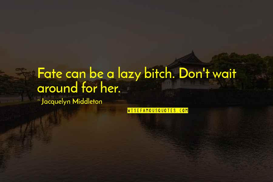 I Can Wait For Her Quotes By Jacquelyn Middleton: Fate can be a lazy bitch. Don't wait