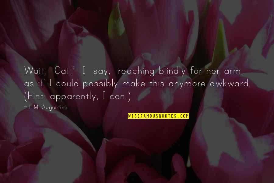 """I Can Wait For Her Quotes By L.M. Augustine: Wait, Cat,"""" I say, reaching blindly for her"""