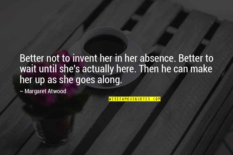 I Can Wait For Her Quotes By Margaret Atwood: Better not to invent her in her absence.