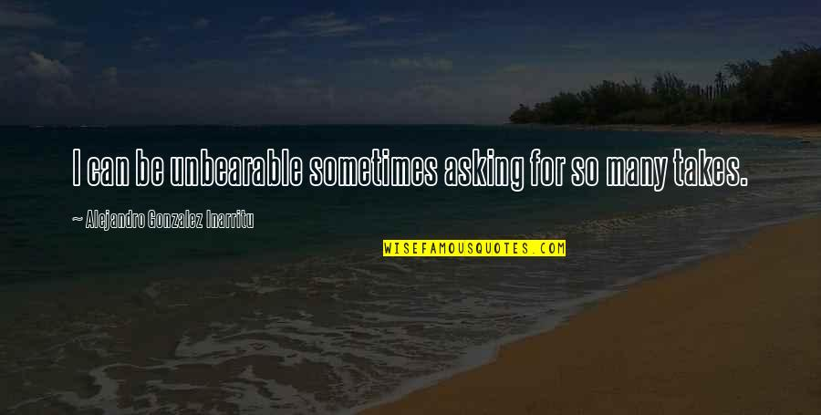 I Can't Be There For You Quotes By Alejandro Gonzalez Inarritu: I can be unbearable sometimes asking for so