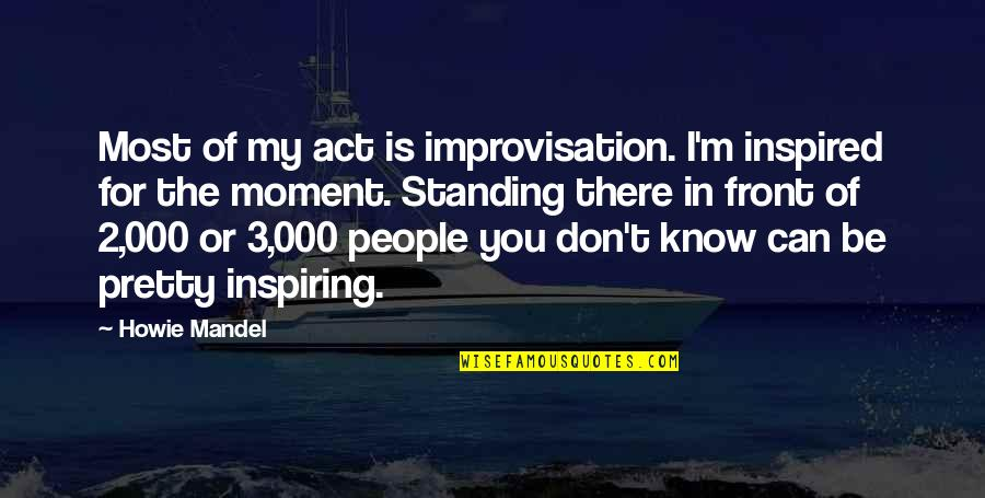 I Can't Be There For You Quotes By Howie Mandel: Most of my act is improvisation. I'm inspired