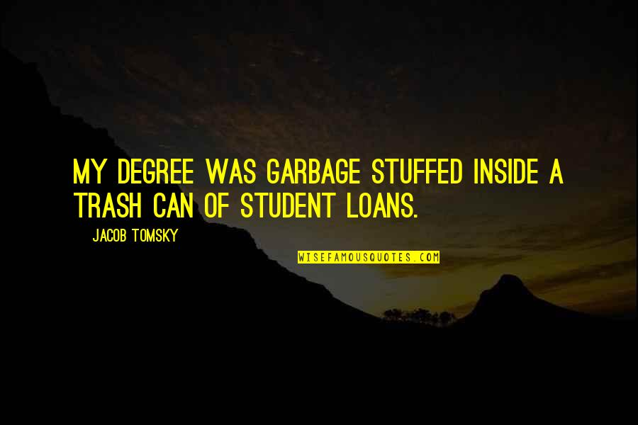 I Can't Be There For You Quotes By Jacob Tomsky: My degree was garbage stuffed inside a trash