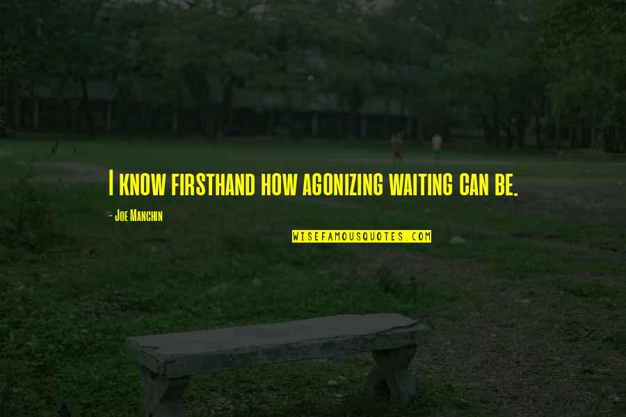 I Can't Be There For You Quotes By Joe Manchin: I know firsthand how agonizing waiting can be.