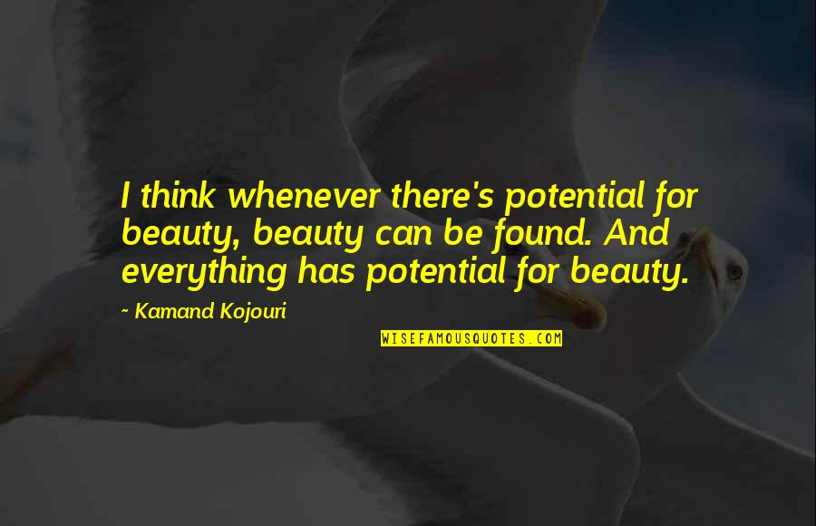 I Can't Be There For You Quotes By Kamand Kojouri: I think whenever there's potential for beauty, beauty