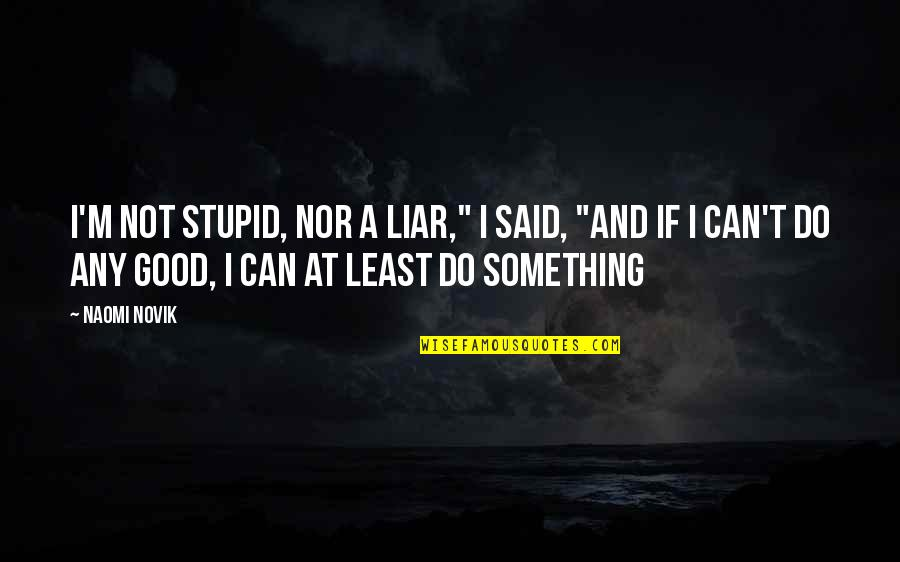 """I Can't Be There For You Quotes By Naomi Novik: I'm not stupid, nor a liar,"""" I said,"""