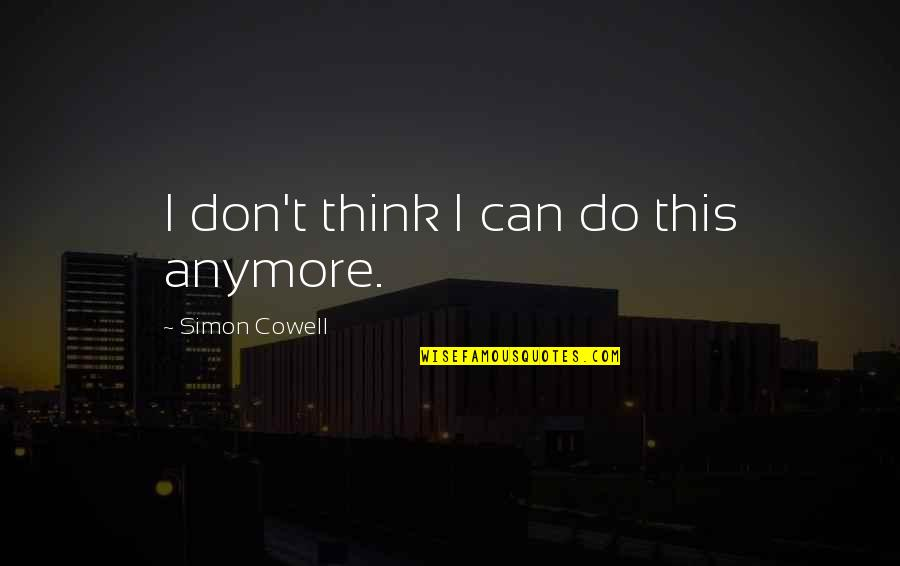 I Can't Be There For You Quotes By Simon Cowell: I don't think I can do this anymore.