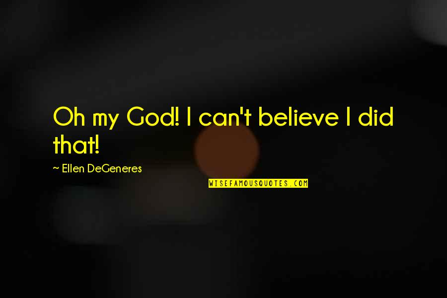 I Can't Believe I Did That Quotes By Ellen DeGeneres: Oh my God! I can't believe I did