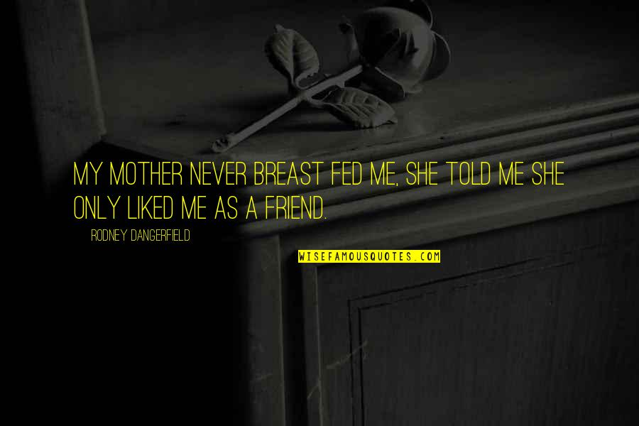 I Can't Believe I Did That Quotes By Rodney Dangerfield: My mother never breast fed me, she told