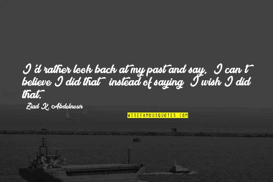 I Can't Believe I Did That Quotes By Ziad K. Abdelnour: I'd rather look back at my past and