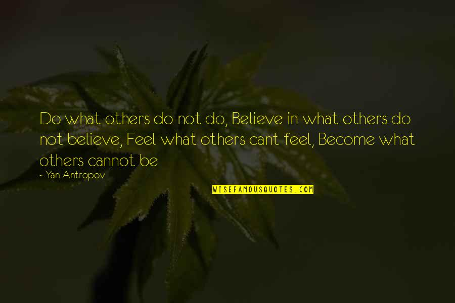 I Cant Believe Quotes By Yan Antropov: Do what others do not do, Believe in