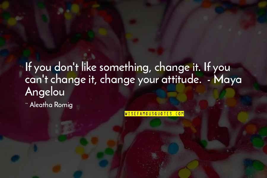 I Can't Change My Attitude Quotes By Aleatha Romig: If you don't like something, change it. If