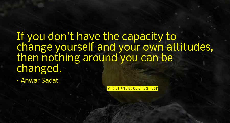 I Can't Change My Attitude Quotes By Anwar Sadat: If you don't have the capacity to change