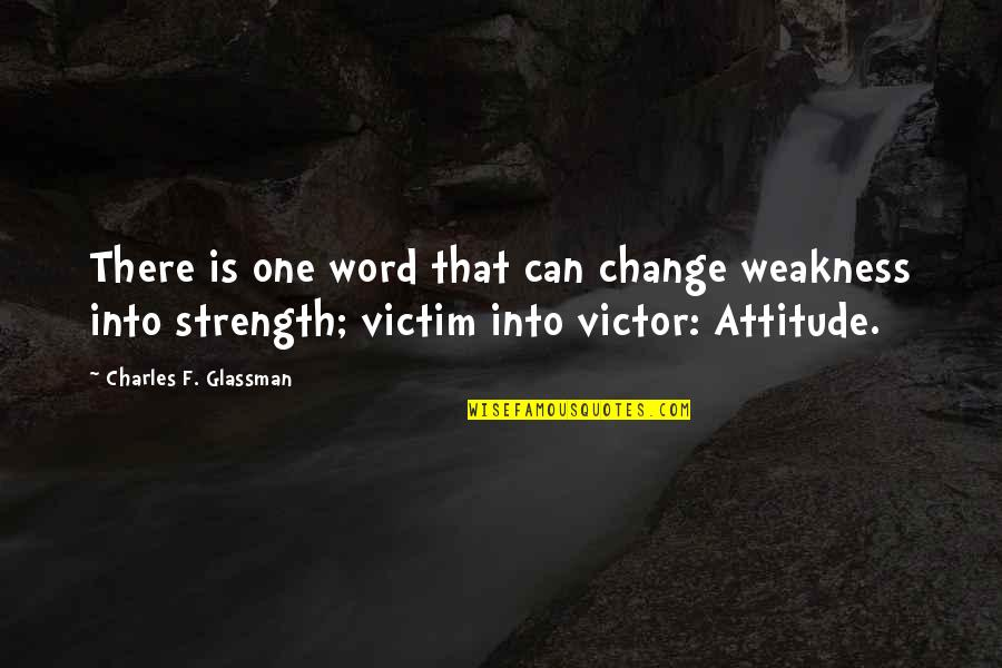 I Can't Change My Attitude Quotes By Charles F. Glassman: There is one word that can change weakness