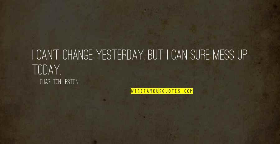 I Can't Change My Attitude Quotes By Charlton Heston: I can't change yesterday, but I can sure