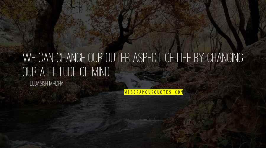 I Can't Change My Attitude Quotes By Debasish Mridha: We can change our outer aspect of life