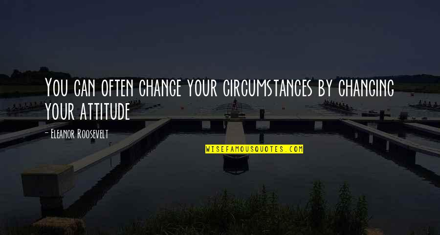 I Can't Change My Attitude Quotes By Eleanor Roosevelt: You can often change your circumstances by changing