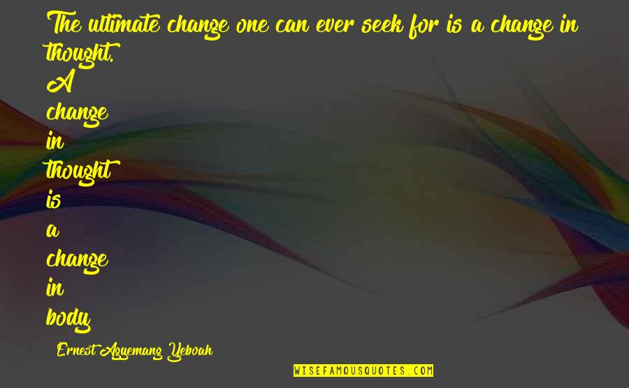 I Can't Change My Attitude Quotes By Ernest Agyemang Yeboah: The ultimate change one can ever seek for