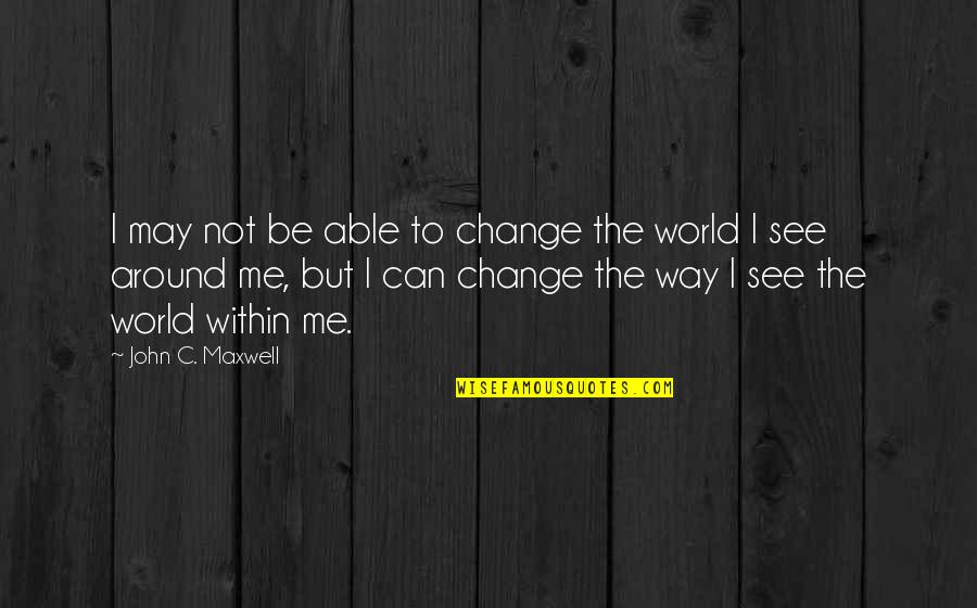 I Can't Change My Attitude Quotes By John C. Maxwell: I may not be able to change the