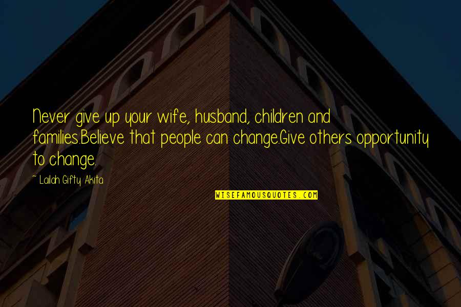 I Can't Change My Attitude Quotes By Lailah Gifty Akita: Never give up your wife, husband, children and