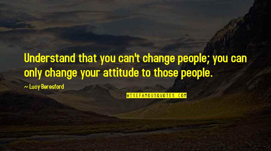 I Can't Change My Attitude Quotes By Lucy Beresford: Understand that you can't change people; you can