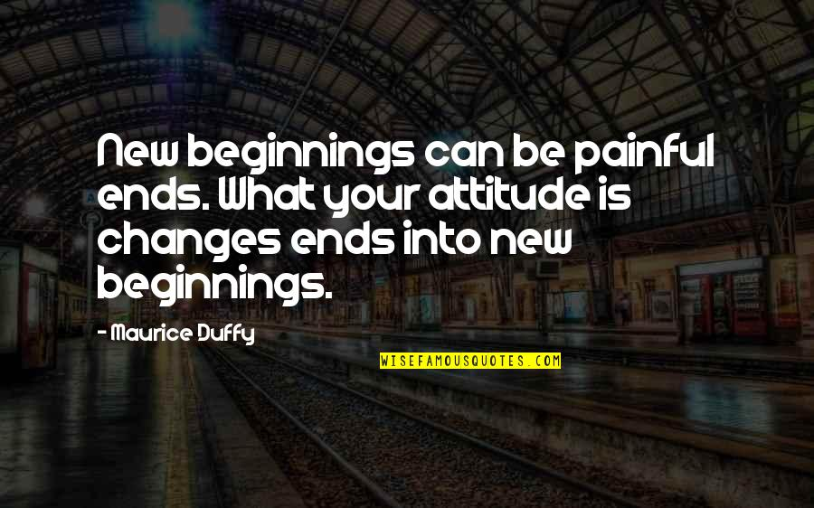 I Can't Change My Attitude Quotes By Maurice Duffy: New beginnings can be painful ends. What your