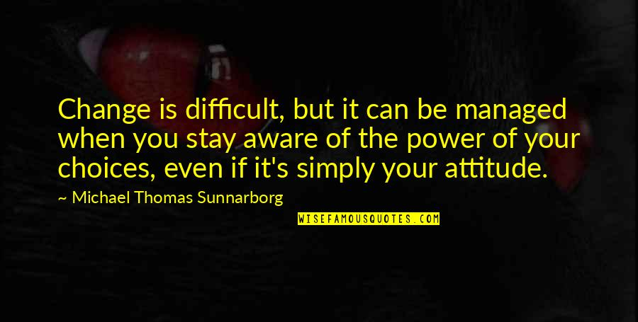 I Can't Change My Attitude Quotes By Michael Thomas Sunnarborg: Change is difficult, but it can be managed