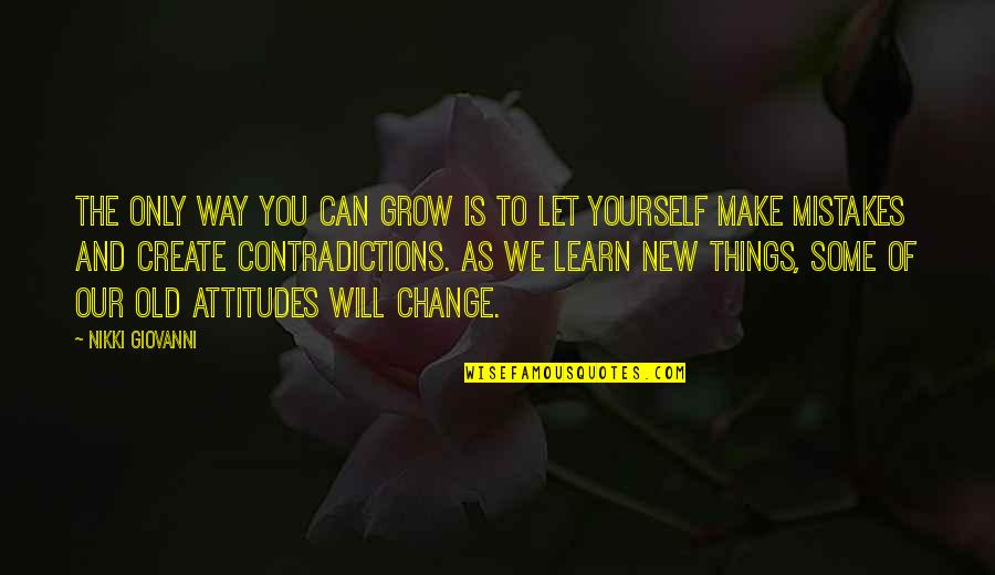 I Can't Change My Attitude Quotes By Nikki Giovanni: The only way you can grow is to