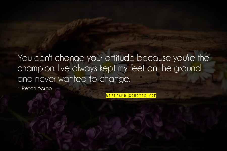 I Can't Change My Attitude Quotes By Renan Barao: You can't change your attitude because you're the